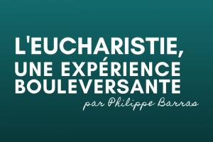 l'eucharistie, une expérience bouleversante
